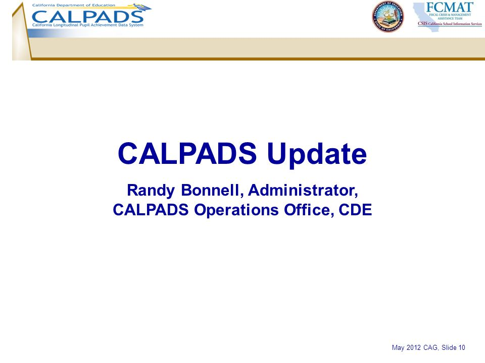 May 2012 CAG, Slide 10 CALPADS Update Randy Bonnell, Administrator, CALPADS Operations Office, CDE