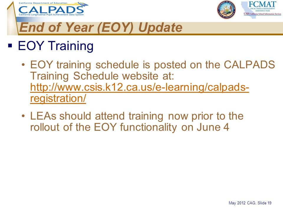 May 2012 CAG, Slide 19 End of Year (EOY) Update  EOY Training EOY training schedule is posted on the CALPADS Training Schedule website at: http://www