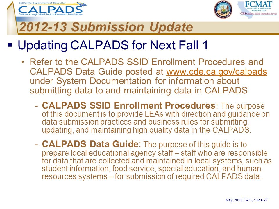 May 2012 CAG, Slide 27 2012-13 Submission Update  Updating CALPADS for Next Fall 1 Refer to the CALPADS SSID Enrollment Procedures and CALPADS Data G