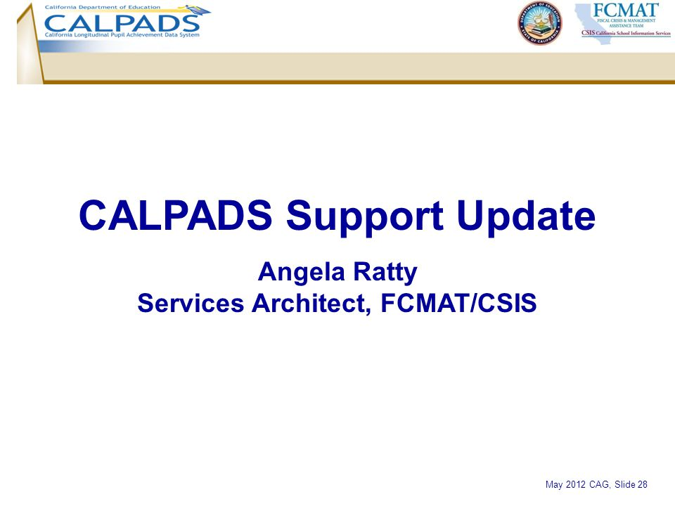 May 2012 CAG, Slide 28 CALPADS Support Update Angela Ratty Services Architect, FCMAT/CSIS