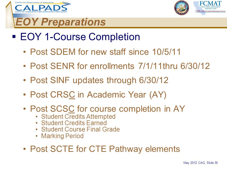 May 2012 CAG, Slide 36 EOY Preparations  EOY 1-Course Completion Post SDEM for new staff since 10/5/11 Post SENR for enrollments 7/1/11thru 6/30/12 P