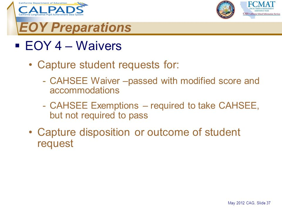 May 2012 CAG, Slide 37 EOY Preparations  EOY 4 – Waivers Capture student requests for: -CAHSEE Waiver –passed with modified score and accommodations