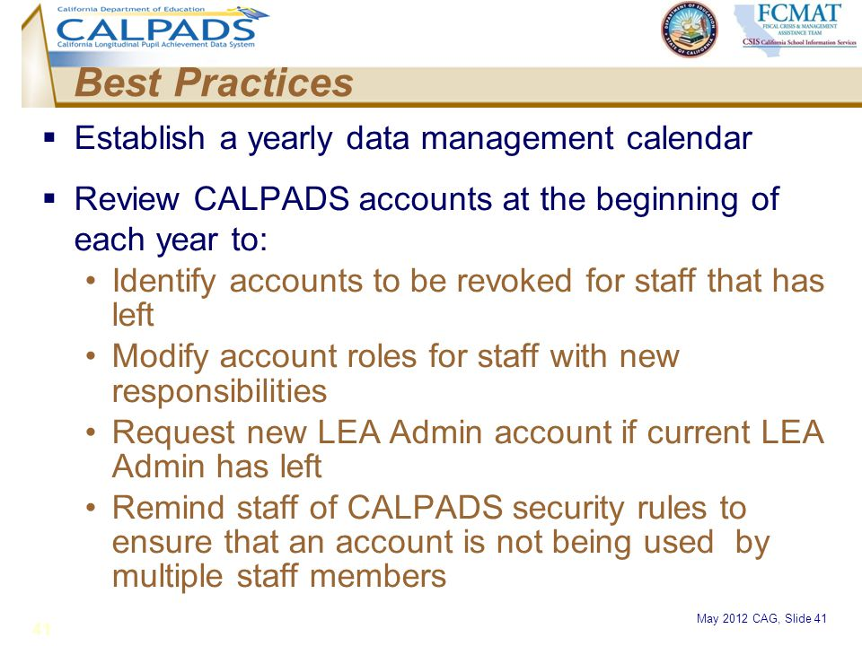 May 2012 CAG, Slide 41  Establish a yearly data management calendar  Review CALPADS accounts at the beginning of each year to: Identify accounts to
