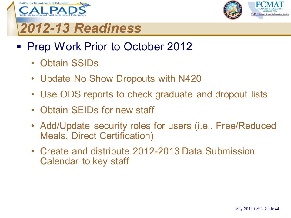 May 2012 CAG, Slide 44 2012-13 Readiness  Prep Work Prior to October 2012 Obtain SSIDs Update No Show Dropouts with N420 Use ODS reports to check gra