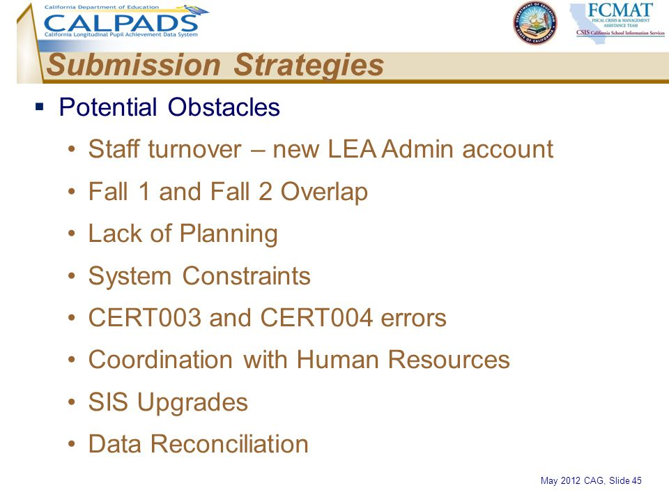 May 2012 CAG, Slide 45 Submission Strategies  Potential Obstacles Staff turnover – new LEA Admin account Fall 1 and Fall 2 Overlap Lack of Planning S
