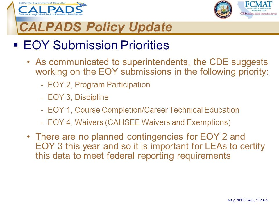 May 2012 CAG, Slide 5 CALPADS Policy Update  EOY Submission Priorities As communicated to superintendents, the CDE suggests working on the EOY submis