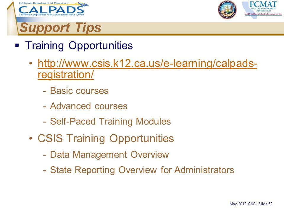 May 2012 CAG, Slide 52 Support Tips  Training Opportunities http://www.csis.k12.ca.us/e-learning/calpads- registration/http://www.csis.k12.ca.us/e-le