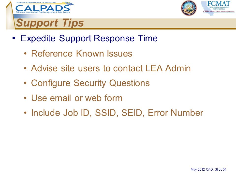 May 2012 CAG, Slide 54 Support Tips  Expedite Support Response Time Reference Known Issues Advise site users to contact LEA Admin Configure Security