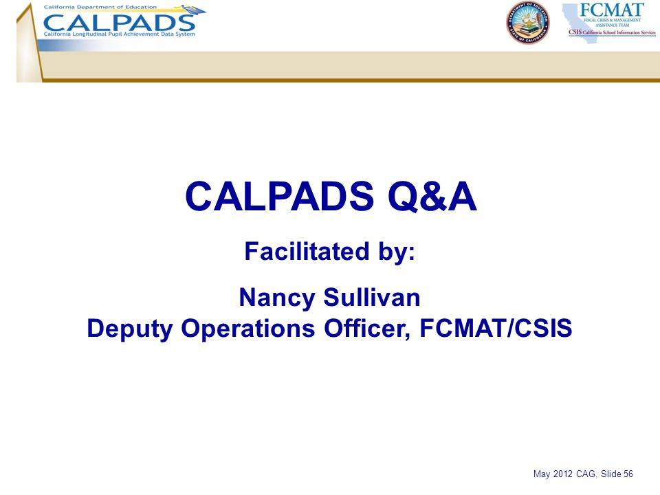 May 2012 CAG, Slide 56 CALPADS Q&A Facilitated by: Nancy Sullivan Deputy Operations Officer, FCMAT/CSIS