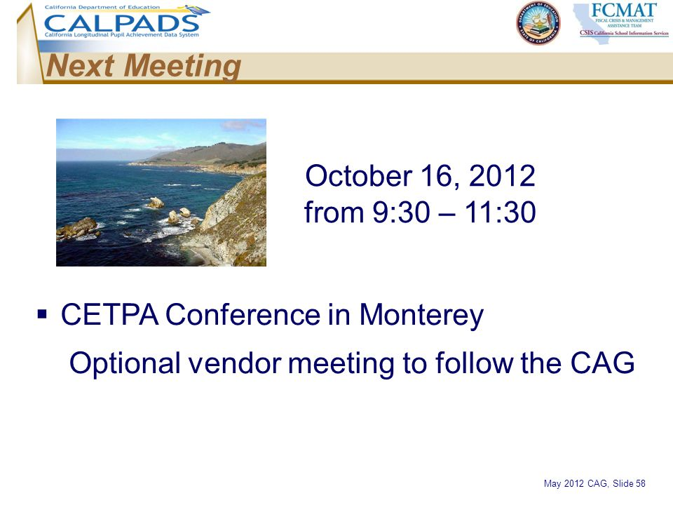 May 2012 CAG, Slide 58 October 16, 2012 from 9:30 – 11:30 Next Meeting  CETPA Conference in Monterey Optional vendor meeting to follow the CAG