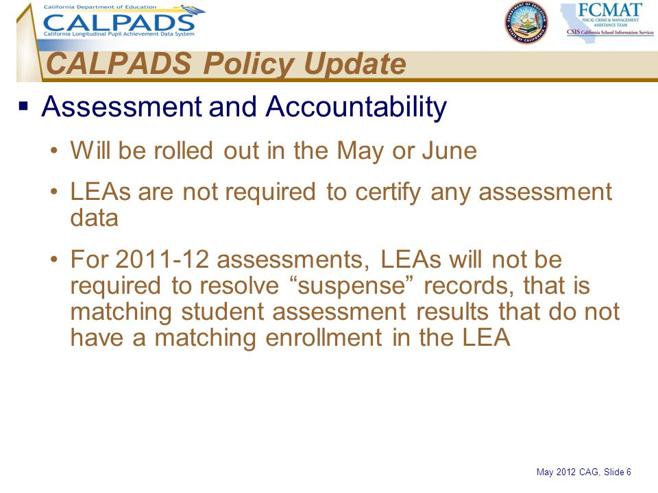 May 2012 CAG, Slide 6 CALPADS Policy Update  Assessment and Accountability Will be rolled out in the May or June LEAs are not required to certify any
