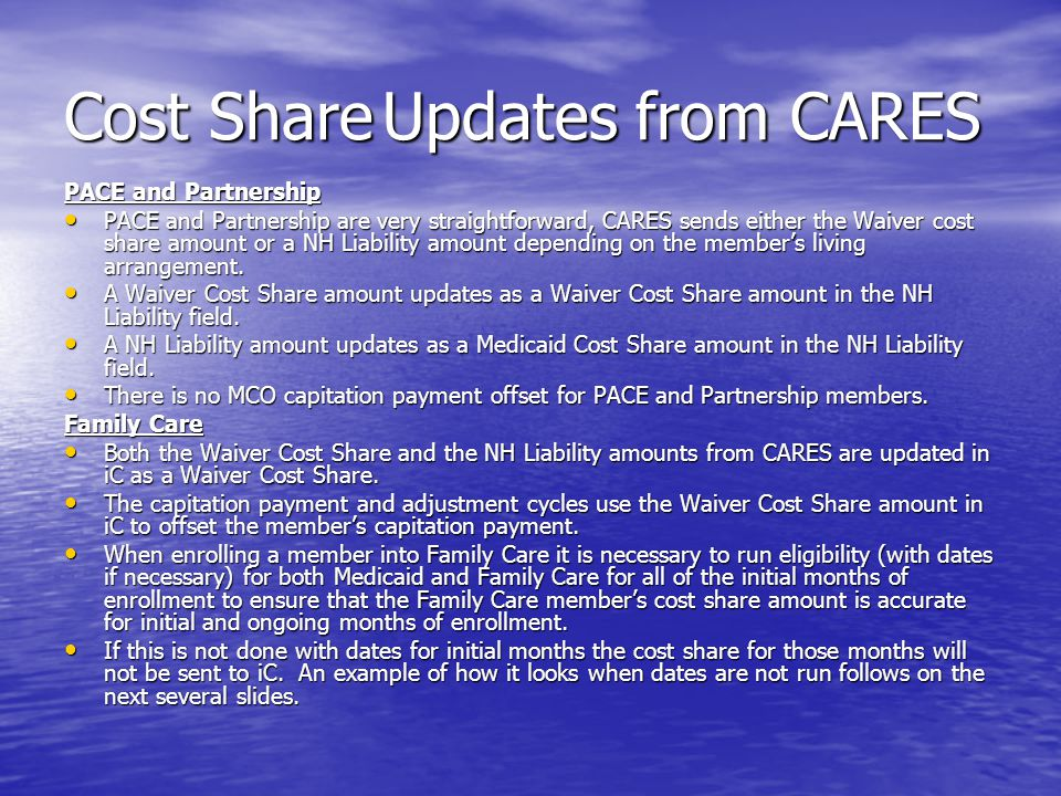 Cost ShareUpdates from CARES PACE and Partnership PACE and Partnership are very straightforward, CARES sends either the Waiver cost share amount or a NH Liability amount depending on the member's living arrangement.