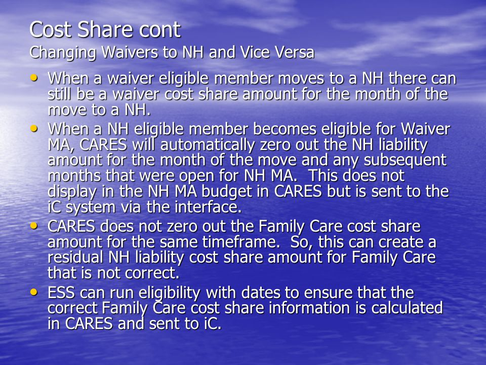 Cost Share cont Changing Waivers to NH and Vice Versa When a waiver eligible member moves to a NH there can still be a waiver cost share amount for the month of the move to a NH.
