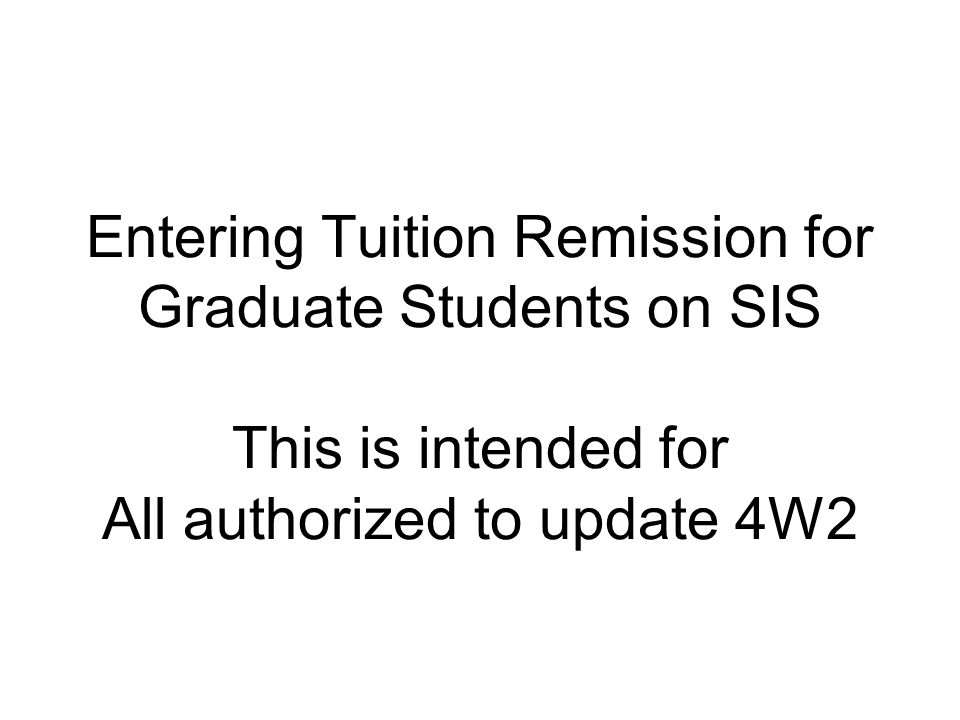 Entering Tuition Remission for Graduate Students on SIS This is intended for All authorized to update 4W2