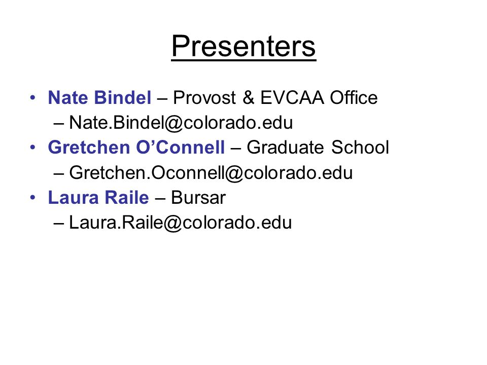Presenters Nate Bindel – Provost & EVCAA Office –Nate.Bindel@colorado.edu Gretchen O'Connell – Graduate School –Gretchen.Oconnell@colorado.edu Laura Raile – Bursar –Laura.Raile@colorado.edu