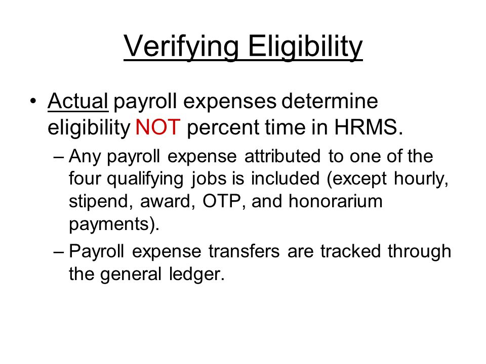 Verifying Eligibility Actual payroll expenses determine eligibility NOT percent time in HRMS.