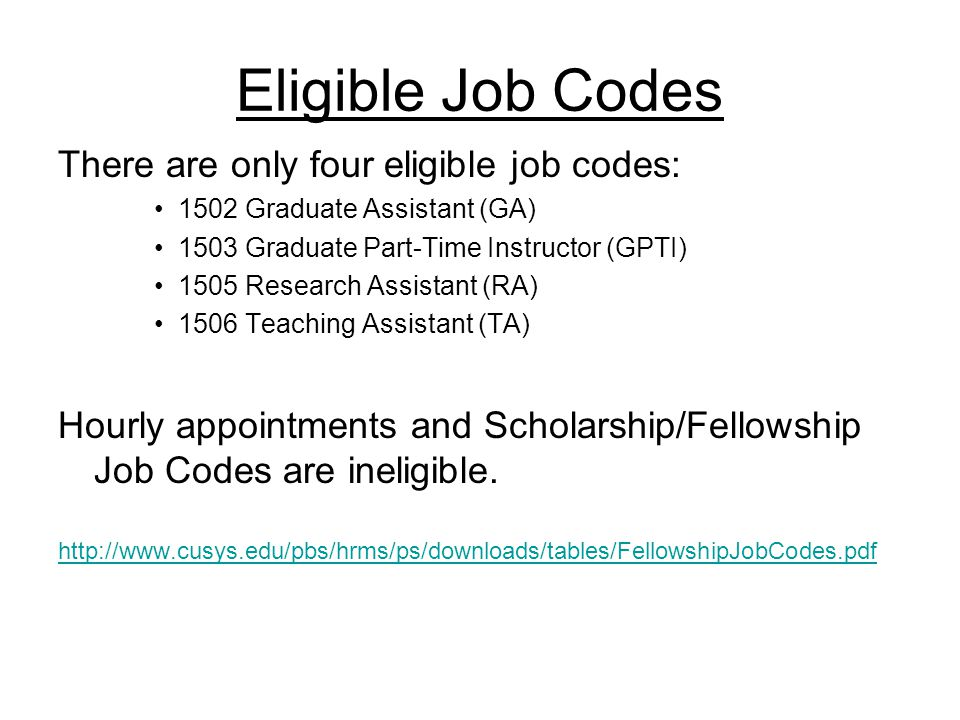 Eligible Job Codes There are only four eligible job codes: 1502 Graduate Assistant (GA) 1503 Graduate Part-Time Instructor (GPTI) 1505 Research Assistant (RA) 1506 Teaching Assistant (TA) Hourly appointments and Scholarship/Fellowship Job Codes are ineligible.