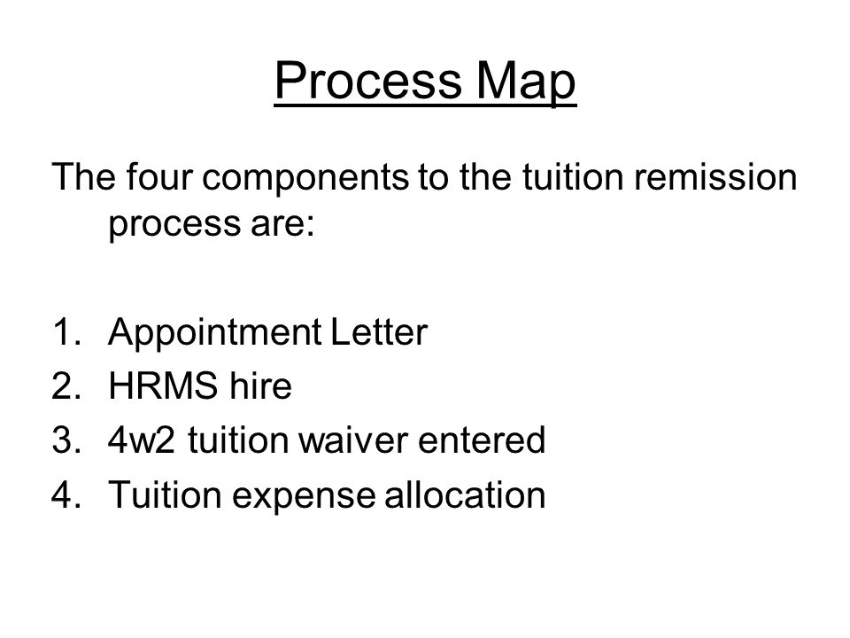 Process Map The four components to the tuition remission process are: 1.Appointment Letter 2.HRMS hire 3.4w2 tuition waiver entered 4.Tuition expense allocation