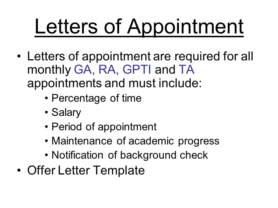 Letters of Appointment Letters of appointment are required for all monthly GA, RA, GPTI and TA appointments and must include: Percentage of time Salary Period of appointment Maintenance of academic progress Notification of background check Offer Letter Template