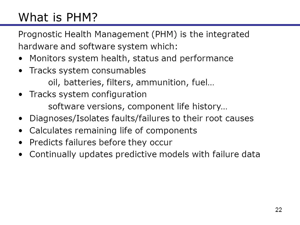 22 What is PHM? Prognostic Health Management (PHM) is the integrated hardware and software system which: Monitors system health, status and performanc