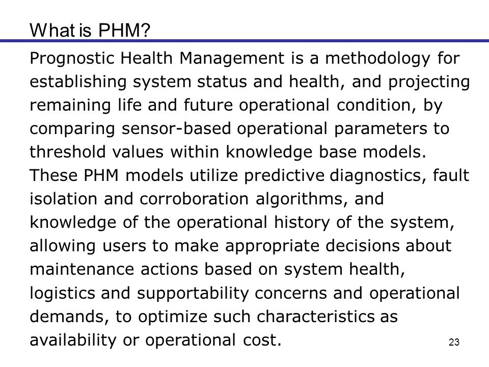 23 What is PHM? Prognostic Health Management is a methodology for establishing system status and health, and projecting remaining life and future oper