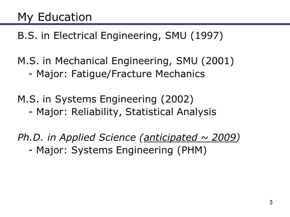 3 My Education B.S. in Electrical Engineering, SMU (1997) M.S. in Mechanical Engineering, SMU (2001) - Major: Fatigue/Fracture Mechanics M.S. in Syste