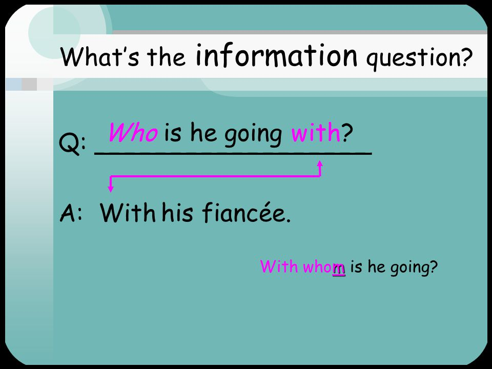 Q: ___________________ For What's the information question? How long is he going for? two weeks. A: