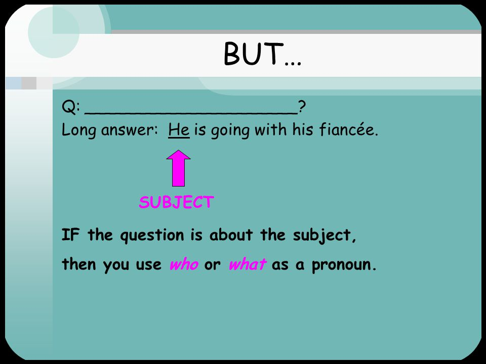 WHO? WHAT? Object Q: Who is he going with? Long answer: He is going with his fiancée. When you ask a who or what question about the object, it is the