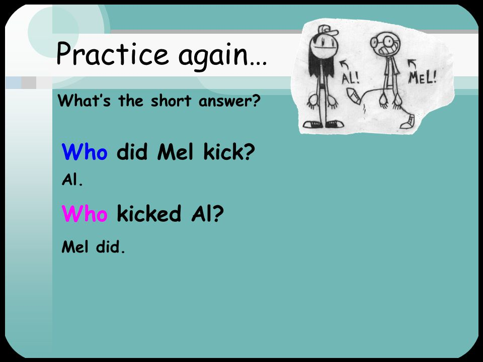 Practice again… 1.Mel kicked Al.2. Mel kicked Al.
