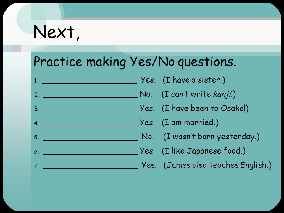 Like this… Yes/No questions Are you happy? Yes, I am. Information questions Why are you happy? because I'm happy because I love studying grammar. Yes/