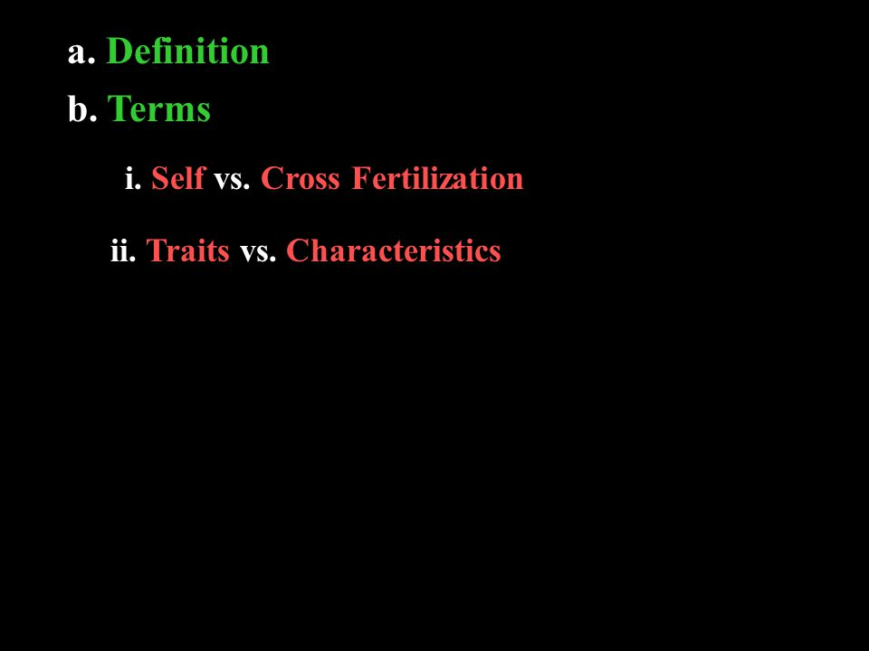 a. Definition b. Terms i. Self vs. Cross Fertilization ii. Traits vs. Characteristics