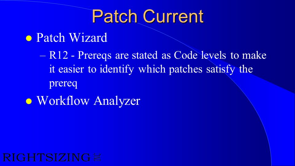 Patch Current l Patch Wizard –R12 - Prereqs are stated as Code levels to make it easier to identify which patches satisfy the prereq l Workflow Analyz