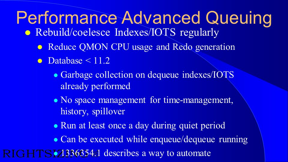 Performance Advanced Queuing l Rebuild/coelesce Indexes/IOTS regularly l Reduce QMON CPU usage and Redo generation l Database < 11.2 l Garbage collect