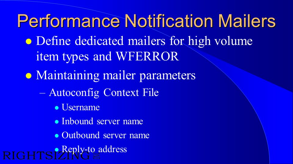 Performance Notification Mailers l Define dedicated mailers for high volume item types and WFERROR l Maintaining mailer parameters –Autoconfig Context