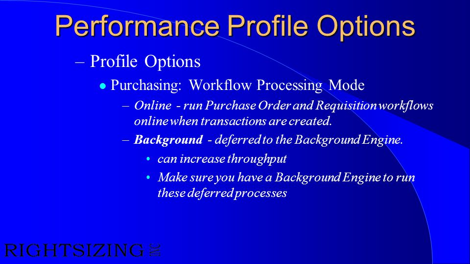 Performance Profile Options –Profile Options l Purchasing: Workflow Processing Mode –Online - run Purchase Order and Requisition workflows online when