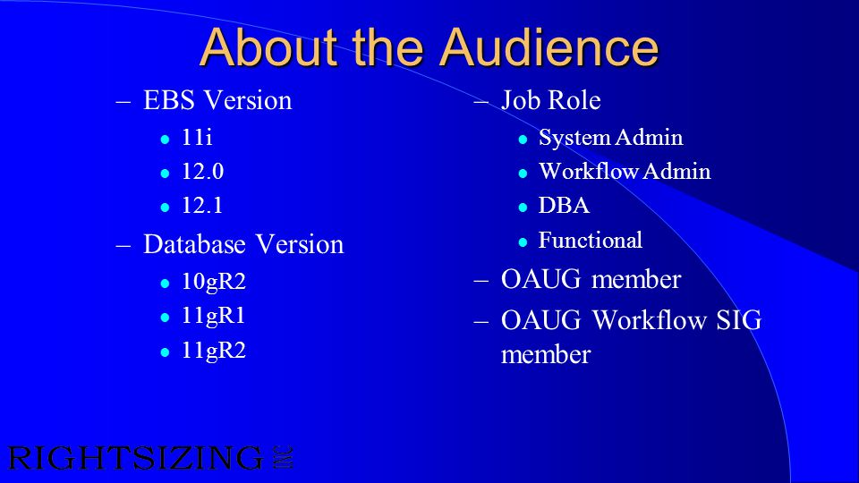 About the Audience –EBS Version l 11i l 12.0 l 12.1 –Database Version l 10gR2 l 11gR1 l 11gR2 –Job Role l System Admin l Workflow Admin l DBA l Functi