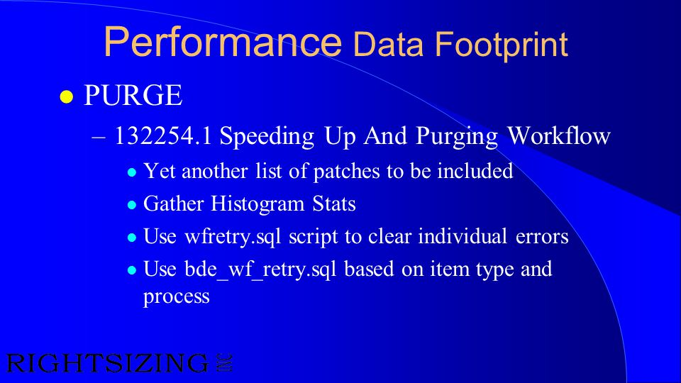 Performance Data Footprint l PURGE –132254.1 Speeding Up And Purging Workflow l Yet another list of patches to be included l Gather Histogram Stats l