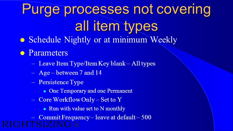 Purge processes not covering all item types l Schedule Nightly or at minimum Weekly l Parameters –Leave Item Type/Item Key blank – All types –Age – be