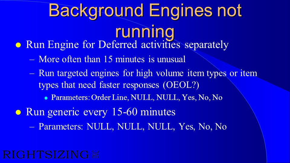 Background Engines not running l Run Engine for Deferred activities separately –More often than 15 minutes is unusual –Run targeted engines for high v