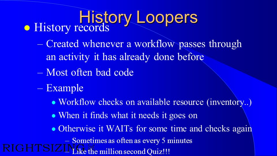 History Loopers l History records –Created whenever a workflow passes through an activity it has already done before –Most often bad code –Example l W