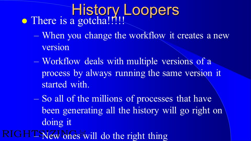 History Loopers l There is a gotcha!!!!! –When you change the workflow it creates a new version –Workflow deals with multiple versions of a process by