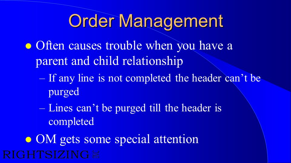 Order Management l Often causes trouble when you have a parent and child relationship –If any line is not completed the header can't be purged –Lines