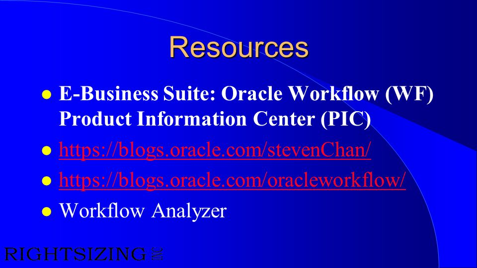 Resources l E-Business Suite: Oracle Workflow (WF) Product Information Center (PIC) l https://blogs.oracle.com/stevenChan/ https://blogs.oracle.com/st