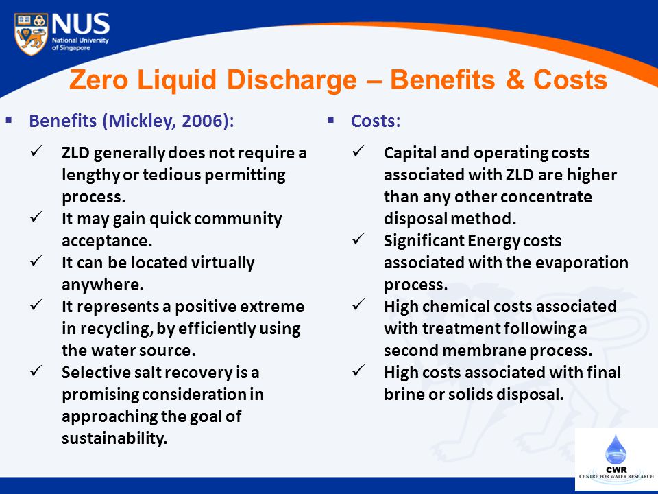 Zero Liquid Discharge – Benefits & Costs  Benefits (Mickley, 2006): ZLD generally does not require a lengthy or tedious permitting process. It may ga