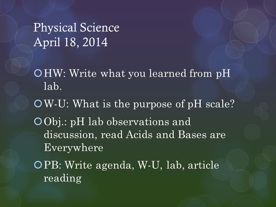 Physical Science April 18, 2014  HW: Write what you learned from pH lab.