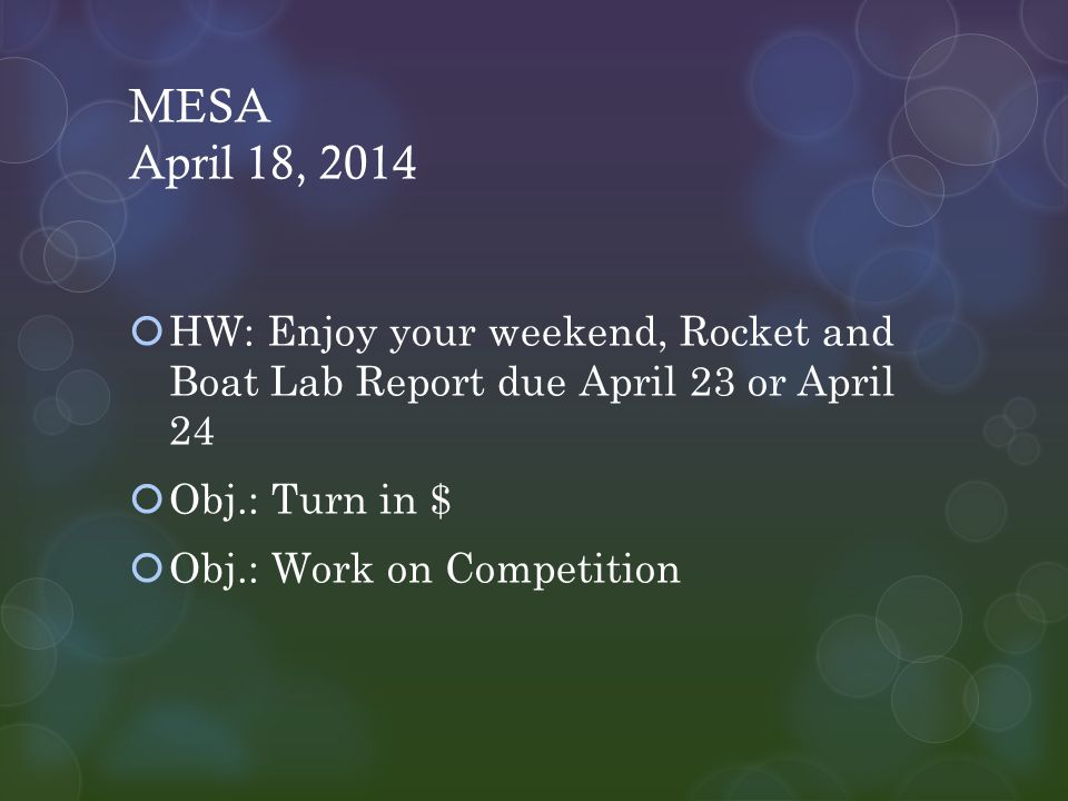 MESA April 18, 2014  HW: Enjoy your weekend, Rocket and Boat Lab Report due April 23 or April 24  Obj.: Turn in $  Obj.: Work on Competition
