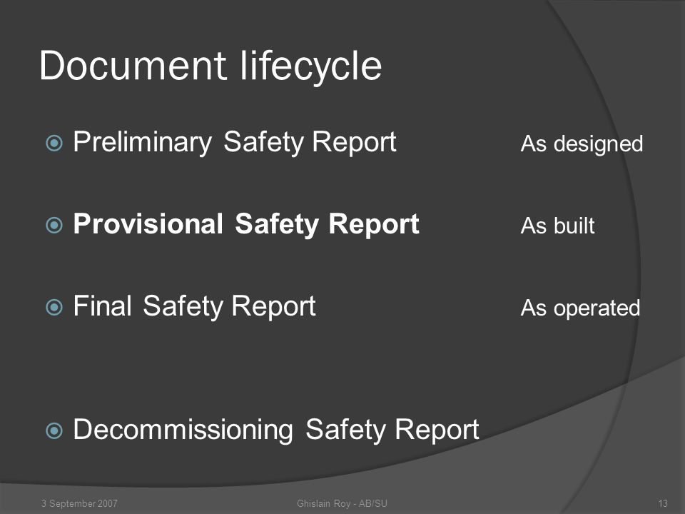 Document lifecycle  Preliminary Safety Report As designed  Provisional Safety Report As built  Final Safety Report As operated  Decommissioning Safety Report Ghislain Roy - AB/SU3 September 200713