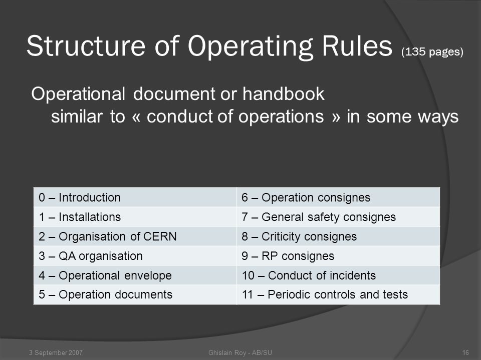 Structure of Operating Rules (135 pages) Operational document or handbook similar to « conduct of operations » in some ways 0 – Introduction6 – Operation consignes 1 – Installations7 – General safety consignes 2 – Organisation of CERN8 – Criticity consignes 3 – QA organisation9 – RP consignes 4 – Operational envelope10 – Conduct of incidents 5 – Operation documents11 – Periodic controls and tests Ghislain Roy - AB/SU3 September 200716