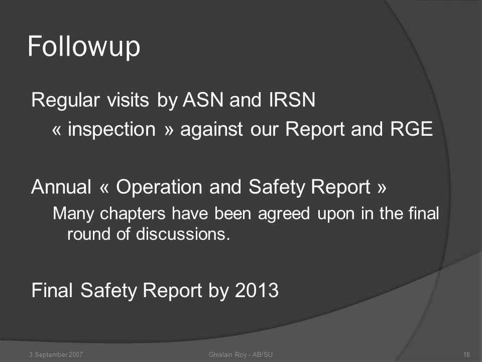 Conclusions Safety Documentation needs to be done Sound process and comprehensive outline Concept extended to other projects and installations Management of this documentation requires a culture of QA in operation… Ghislain Roy - AB/SU3 September 200719