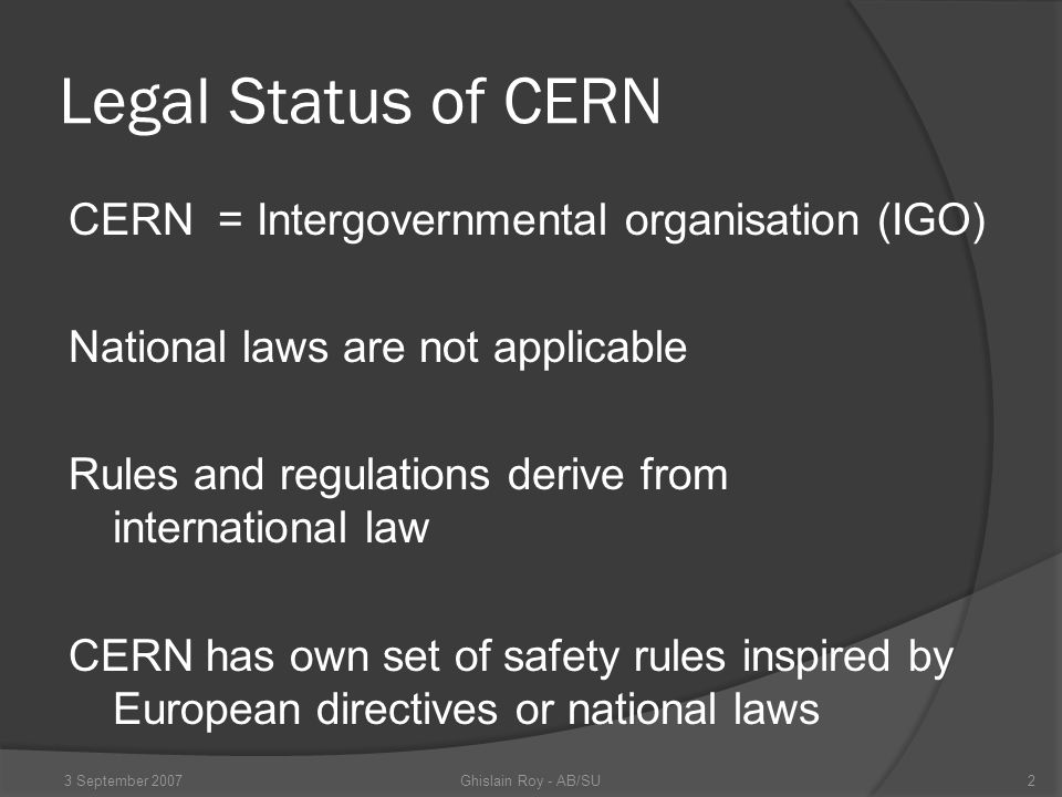Legal Status of CERN CERN = Intergovernmental organisation (IGO) National laws are not applicable Rules and regulations derive from international law CERN has own set of safety rules inspired by European directives or national laws Ghislain Roy - AB/SU3 September 20072